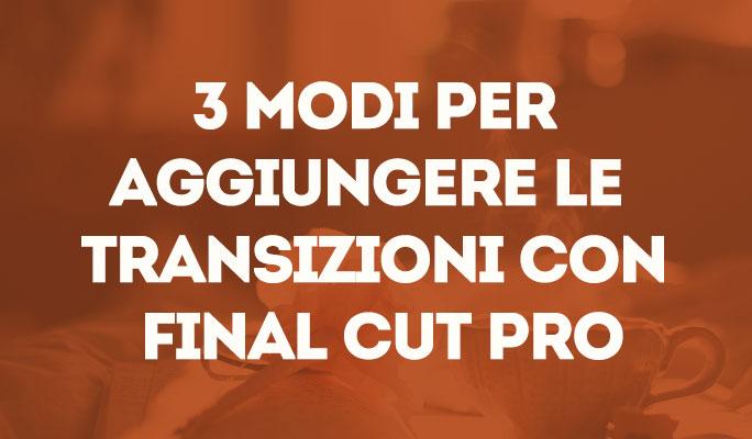 3 Modi Per Aggiungere le Transizioni con Final Cut Pro