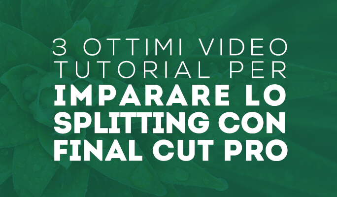 3 ottimi video tutorial per imparare lo splitting con Final Cut Pro