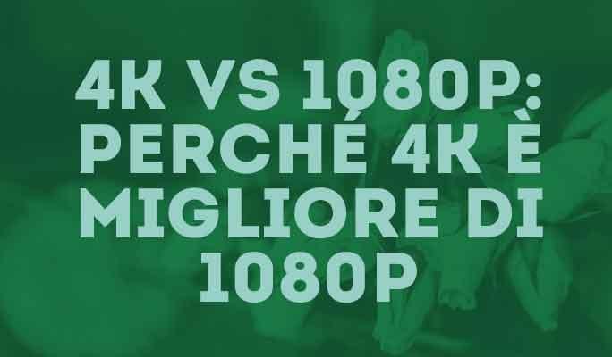 4K VS 1080P: Perché 4K è migliore di 1080P