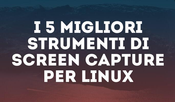 I 5 Migliori Strumenti di Screen Capture per Linux