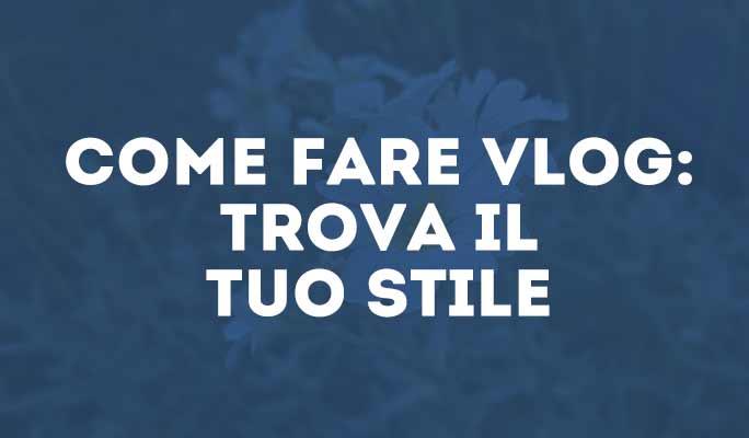 Come fare Vlog: trova il tuo stile