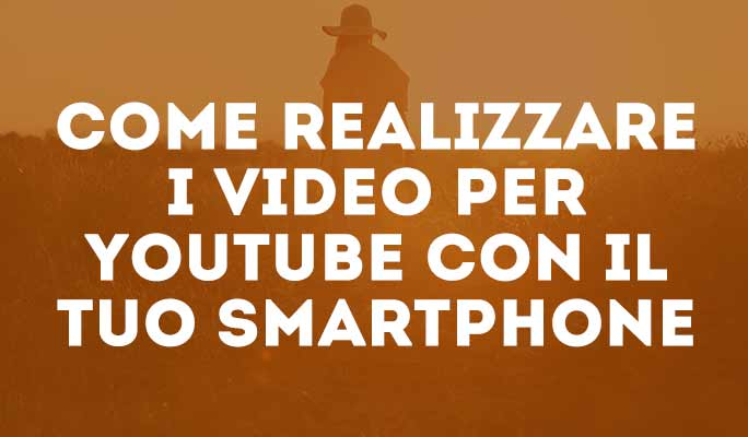 Come realizzare i video per Youtube con il tuo smartphone