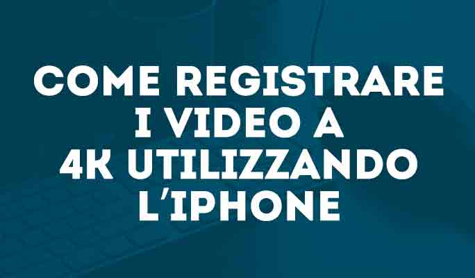 Come registrare i video a 4K utilizzando l'iPhone