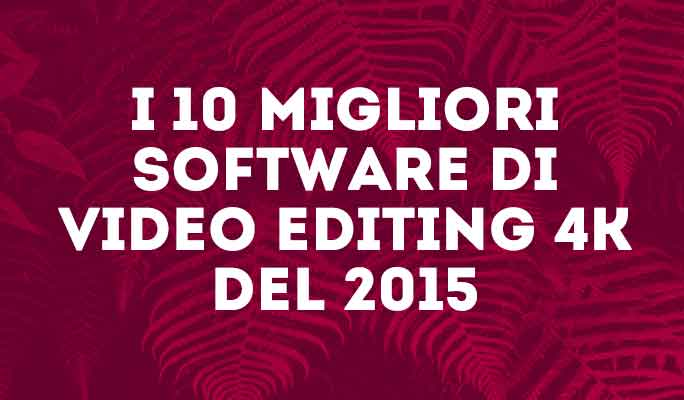 I 10 migliori software di video editing 4K del 2015