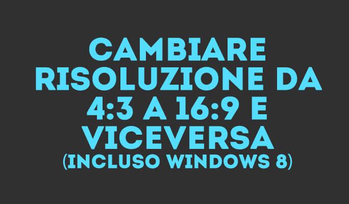 Cambiare Risoluzione da 4:3 a 16:9 e Viceversa (incluso Windows 8)