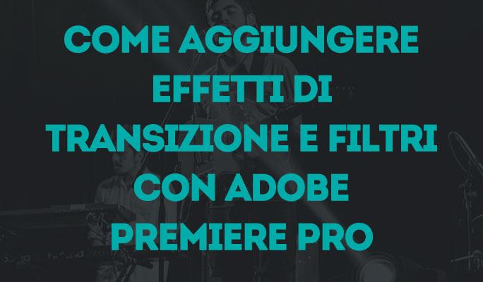 Come aggiungere effetti di transizione e filtri con Adobe Premiere Pro