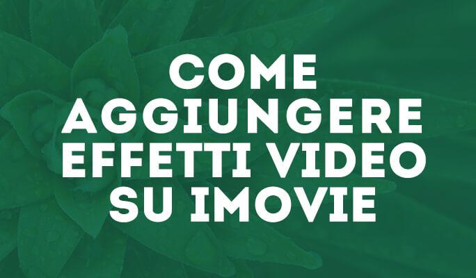 Effetti iMovie : Come aggiungere Effetti Video su iMovie