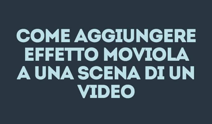 Aggiungere Effetto Moviola a Video