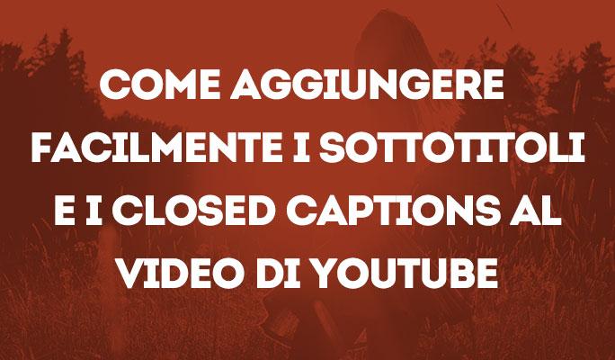 Come aggiungere facilmente i sottotitoli e i Closed Captions al video di YouTube