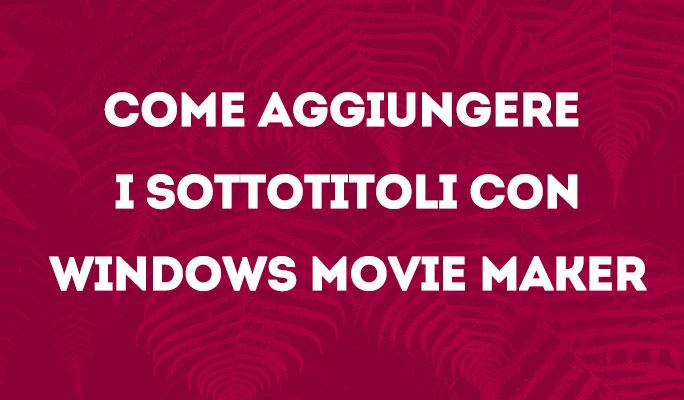 Come aggiungere i sottotitoli con Windows Movie Maker
