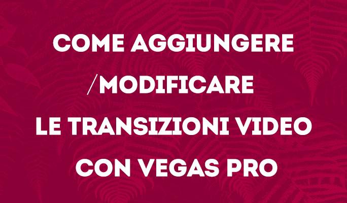 Come aggiungere/modificare le transizioni video con Vegas Pro