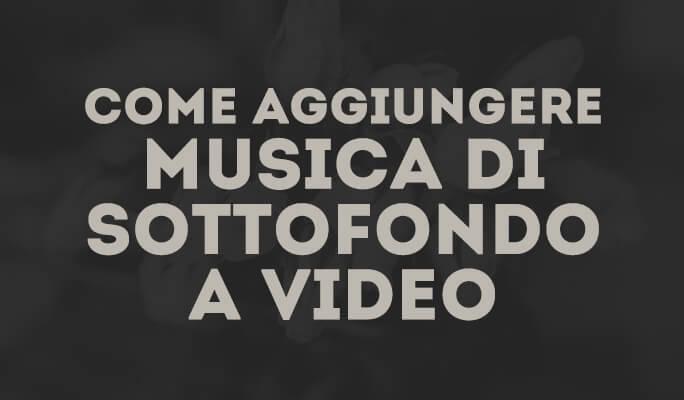 Come Aggiungere Musica come Sottofondo ad un Video