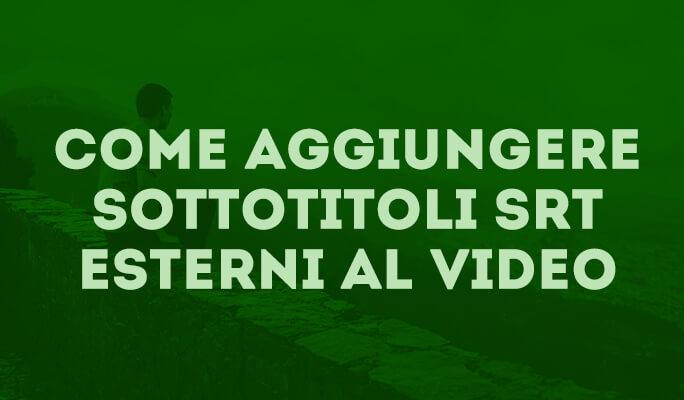 Come aggiungere sottotitoli SRT esterni al video