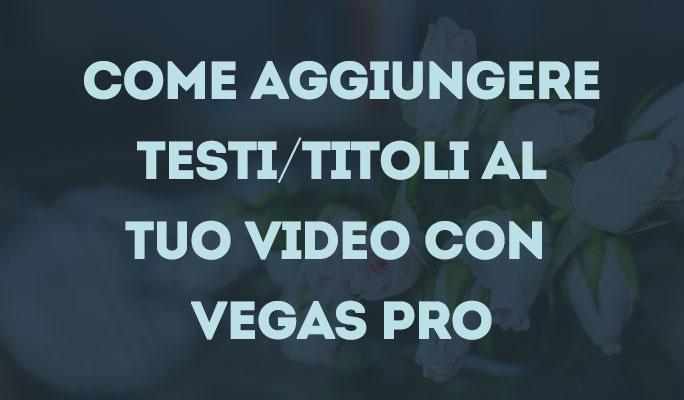 Come aggiungere Testi/Titoli al tuo video con Vegas Pro