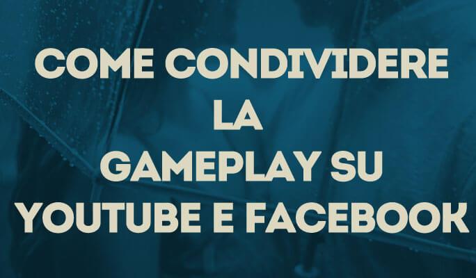 Come condividere la Gameplay su YouTube e Facebook