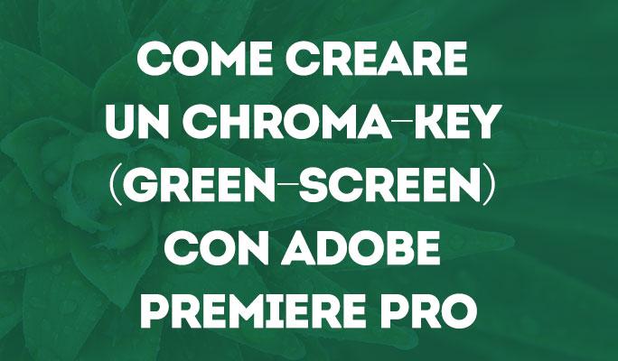 Come creare un Chroma-Key (Green-screen) con Adobe Premiere Pro