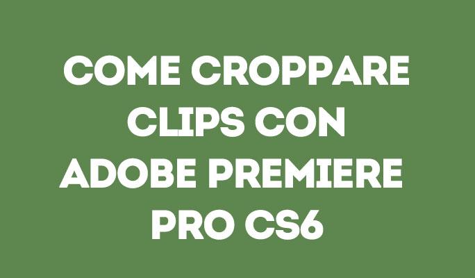 Come croppare Clips con Adobe Premiere Pro CS6
