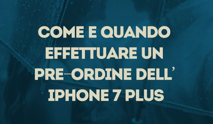 Come e quando effettuare un pre-ordine dell'iPhone 7 Plus