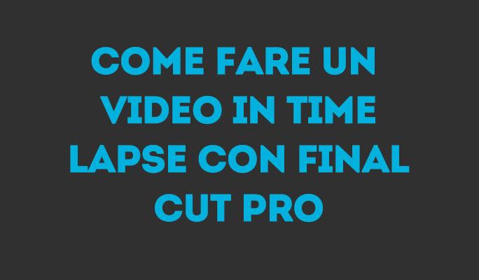 Come Fare un Video in Time Lapse con Final Cut Pro