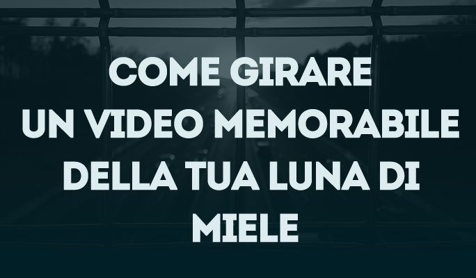Come girare un video memorabile della tua luna di miele