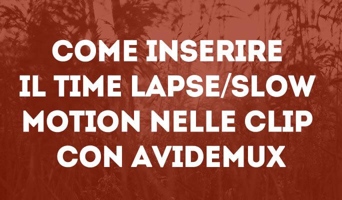 Come inserire il time lapse/slow motion nelle clip con Avidemux
