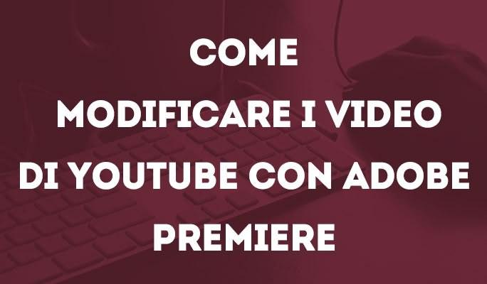 Come modificare i video di Youtube con Adobe Premiere