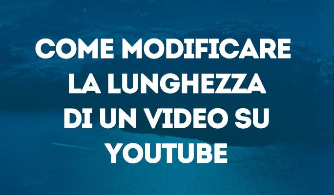 Come modificare la lunghezza di un video su YouTube