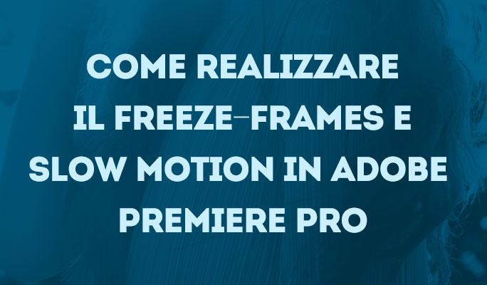 Come realizzare il Freeze-Frames e Slow Motion in Adobe Premiere Pro