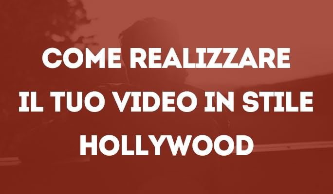 Come realizzare il tuo video in stile Hollywood
