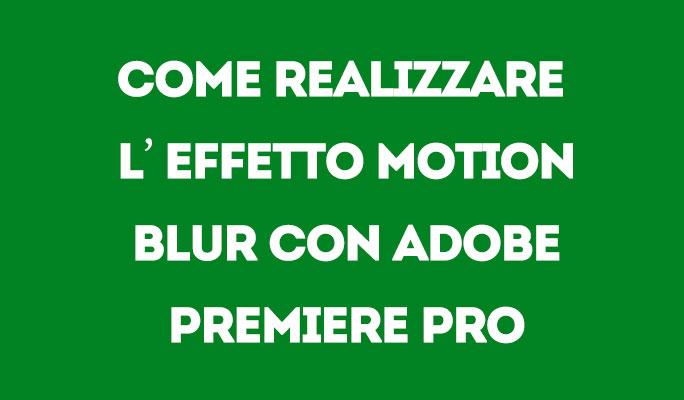 Come realizzare l'effetto motion blur con Adobe Premiere Pro