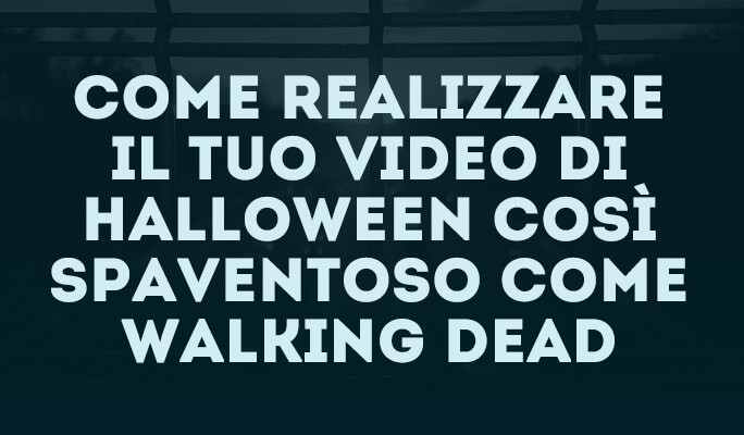 Come realizzare il tuo video di Halloween così spaventoso come Walking Dead