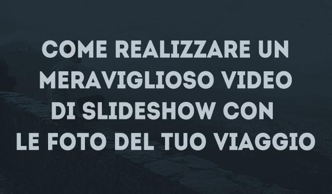 Come realizzare un meraviglioso video di Slideshow con le foto del tuo viaggio