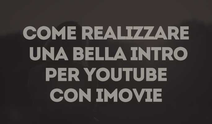 Come realizzare una bella intro per Youtube con iMovie