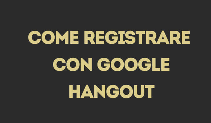 Come registrare con Google Hangout