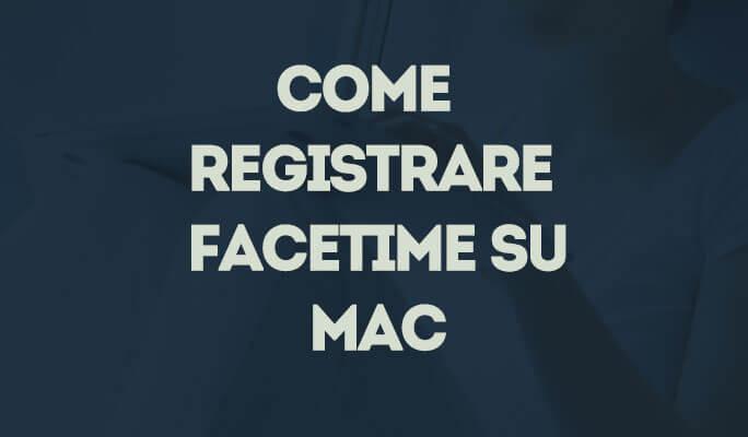 Come Registrare FaceTime su Mac