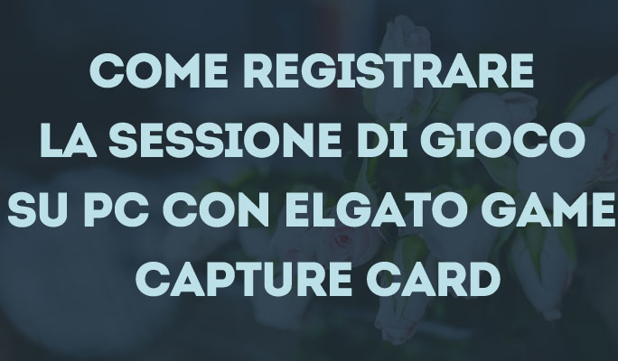 Come registrare la sessione di gioco su PC con Elgato Game Capture Card