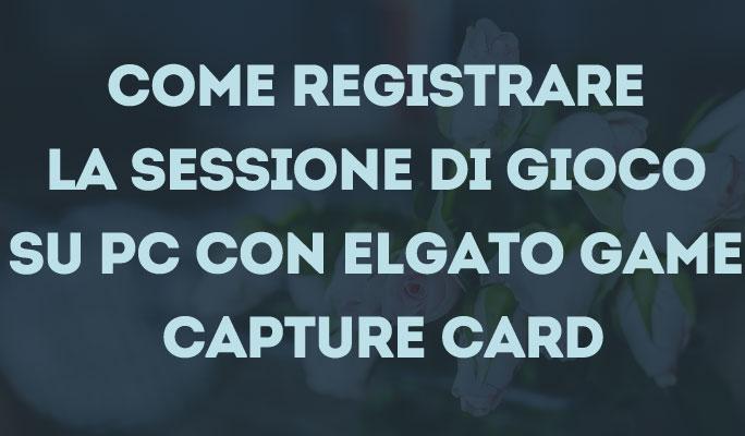 Come registrare la sessione di gioco su PC con Elgato Game Capture Card