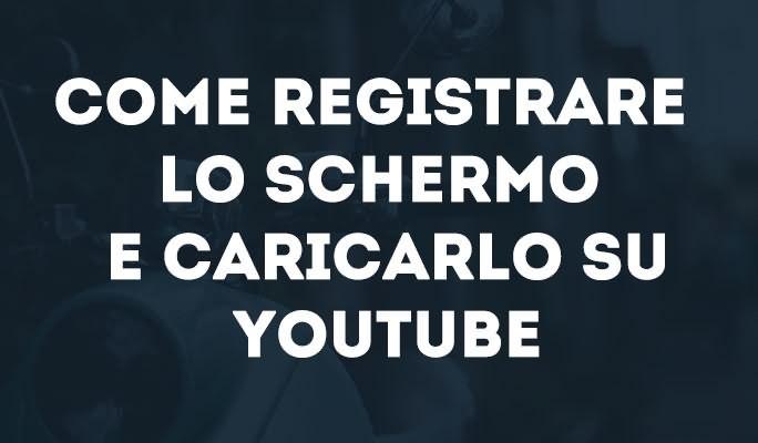 Come registrare lo schermo e caricarlo su YouTube