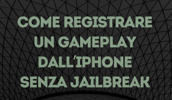 Come registrare un Gameplay dall'iPhone senza Jailbreak