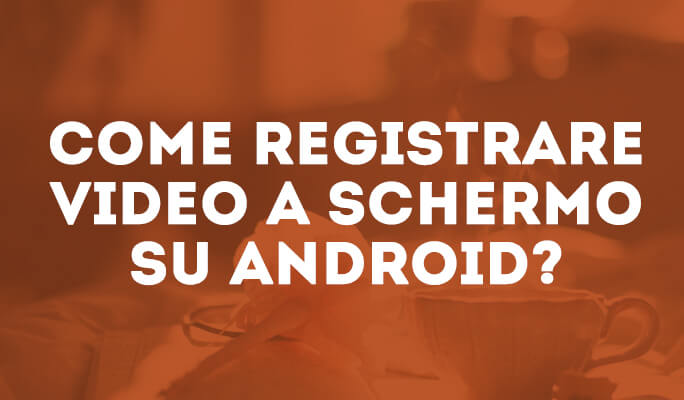 Come registrare video a schermo su Android?