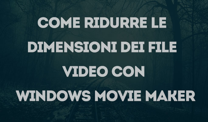 Come ridurre le dimensioni dei file video con Windows Movie Maker