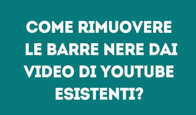 Come rimuovere le barre nere dai video di YouTube esistenti?