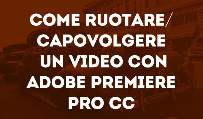 Come ruotare/capovolgere un video con Adobe Premiere Pro CC