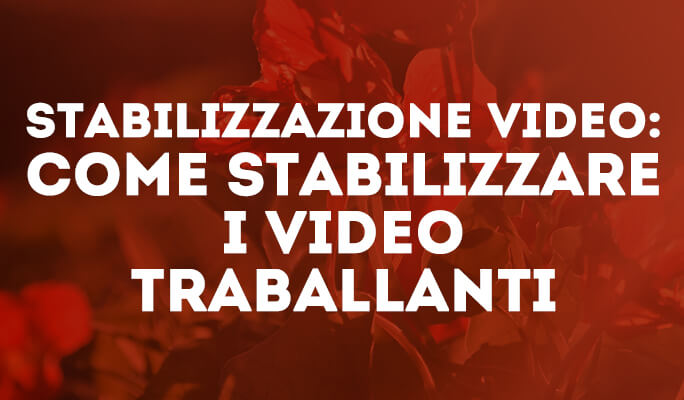 Stabilizzazione Video: come stabilizzare i video traballanti