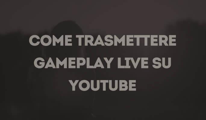 Come Trasmettere in Diretta il Gameplay in Streaming su YouTube