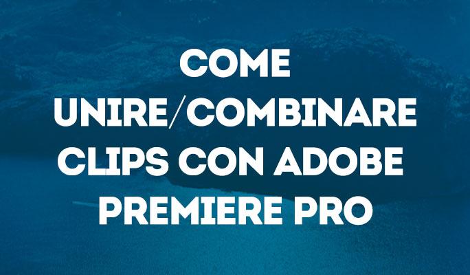 Come unire/combinare clips con Adobe Premiere Pro