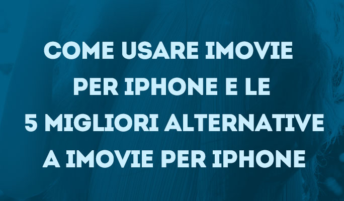 Come usare iMovie per iPhone e le 5 migliori alternative a iMovie per iPhone