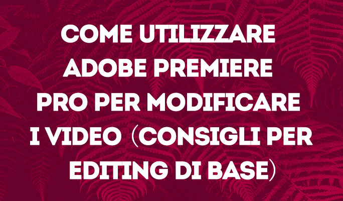 Come utilizzare Adobe Premiere Pro per modificare i video