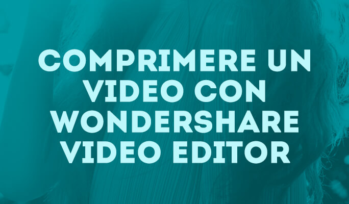 Come Comprimere un Video con Wondershare Video Editor