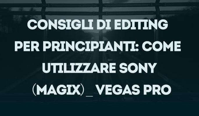 Consigli di editing per principianti: Come utilizzare Sony (Magix)_ Vegas Pro